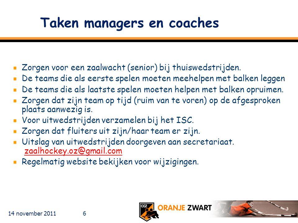 14 november 2011 6 Taken managers en coaches Zorgen voor een zaalwacht (senior) bij thuiswedstrijden. De teams die als eerste spelen moeten meehelpen