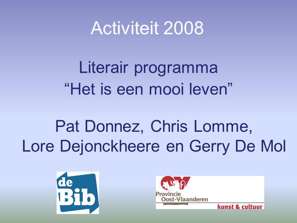 Activiteit 2008 Literair programma Het is een mooi leven Pat Donnez, Chris Lomme, Lore Dejonckheere en Gerry De Mol