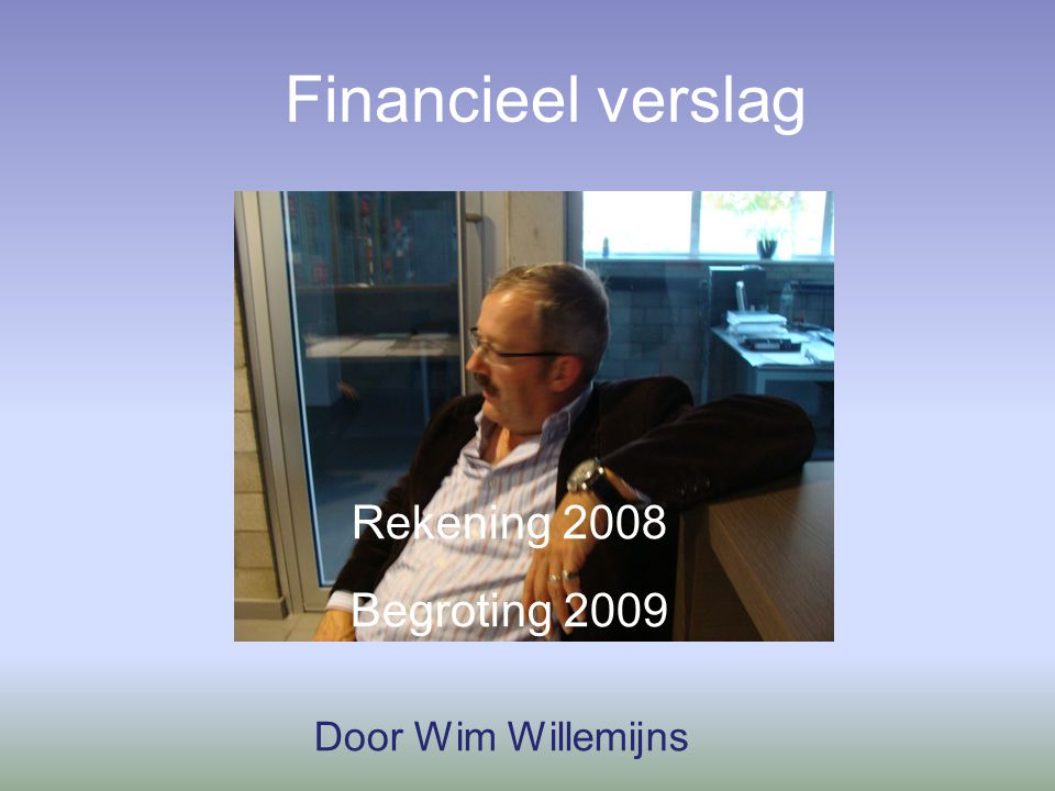 Financieel verslag Rekening 2008 Begroting 2009 Door Wim Willemijns