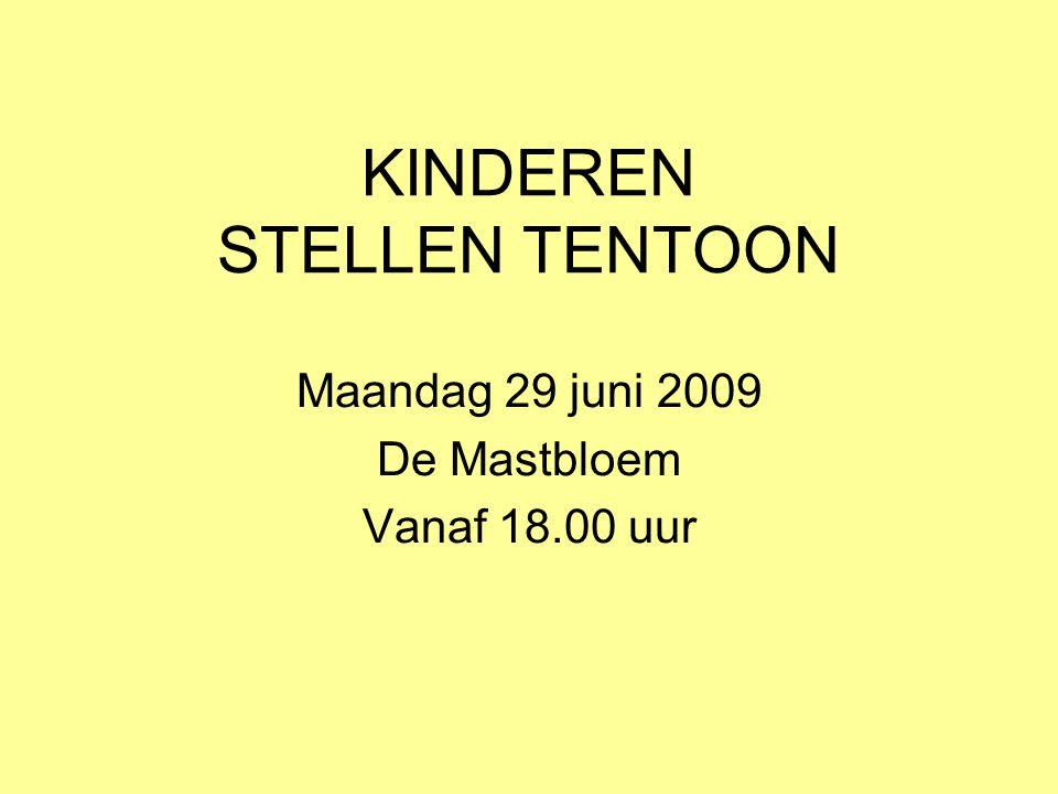 KINDEREN STELLEN TENTOON Maandag 29 juni 2009 De Mastbloem Vanaf 18.00 uur