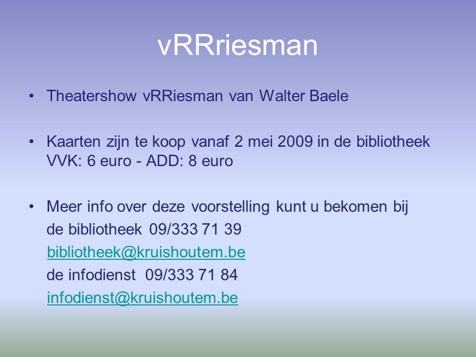vRRriesman Theatershow vRRiesman van Walter Baele Kaarten zijn te koop vanaf 2 mei 2009 in de bibliotheek VVK: 6 euro - ADD: 8 euro Meer info over deze voorstelling kunt u bekomen bij de bibliotheek 09/333 71 39 bibliotheek@kruishoutem.be de infodienst 09/333 71 84 infodienst@kruishoutem.be