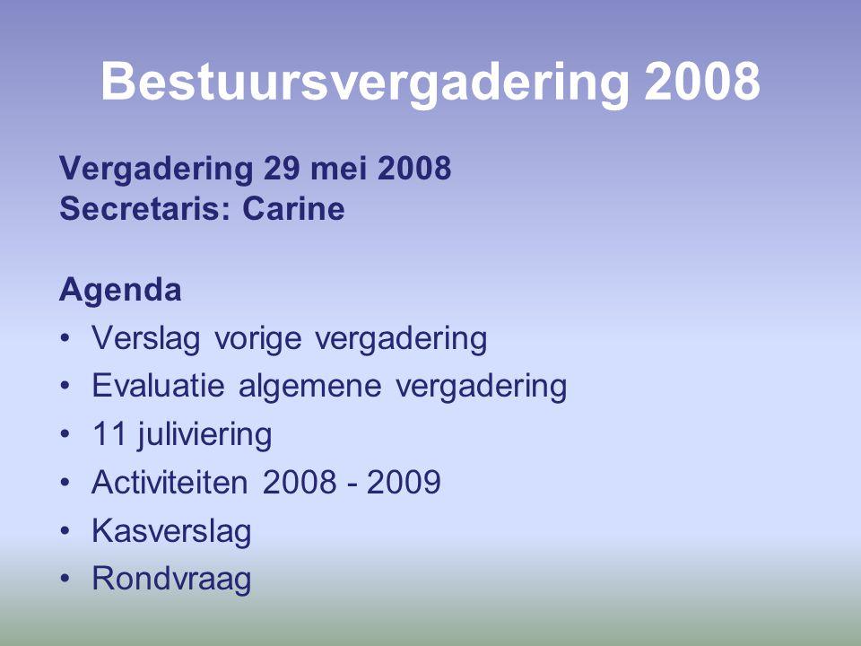 Bestuursvergadering 2008 Vergadering 29 mei 2008 Secretaris: Carine Agenda Verslag vorige vergadering Evaluatie algemene vergadering 11 juliviering Activiteiten 2008 - 2009 Kasverslag Rondvraag