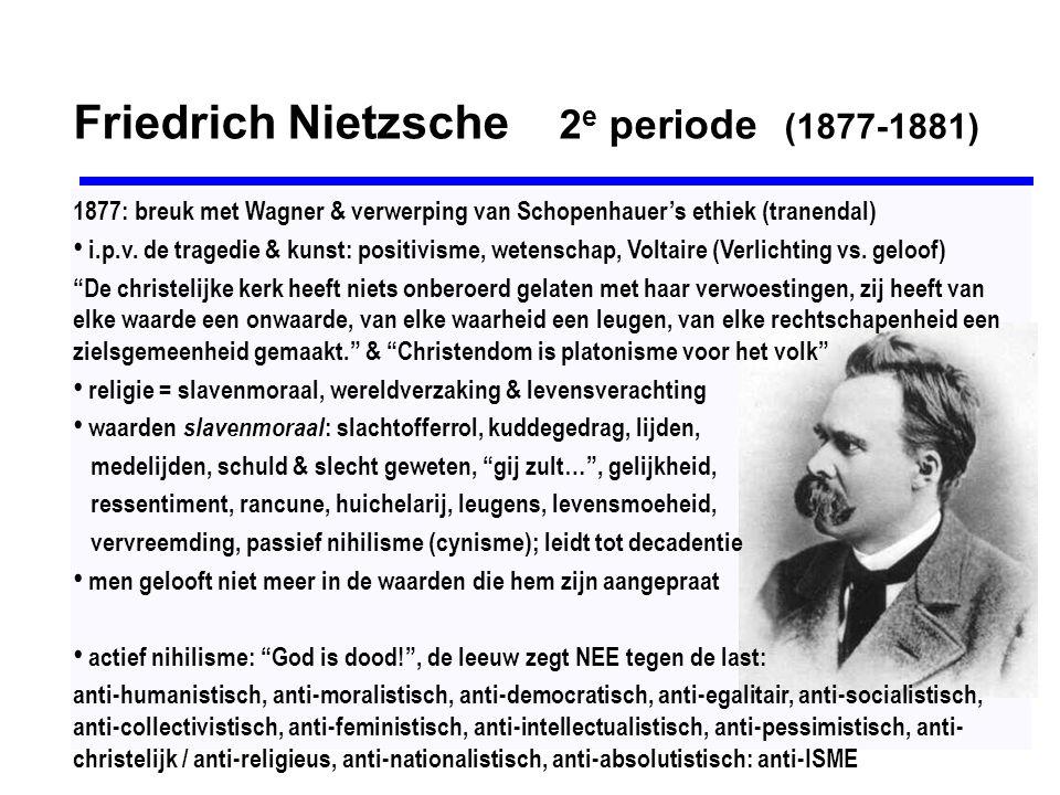 Friedrich Nietzsche 3 e periode (1881-1889) 1879:gezondheidsklachten - rondtrekken door Italië en Zwitserland 1882-'89:theorie over de Übermensch – de Eeuwige Wederkeer – de Wil tot Macht Zarathustra, de vrije geest, is meer dan een vrijdenker, hij is iemand die in het verleden idealen koesterde, maar ze als vals doorzag.