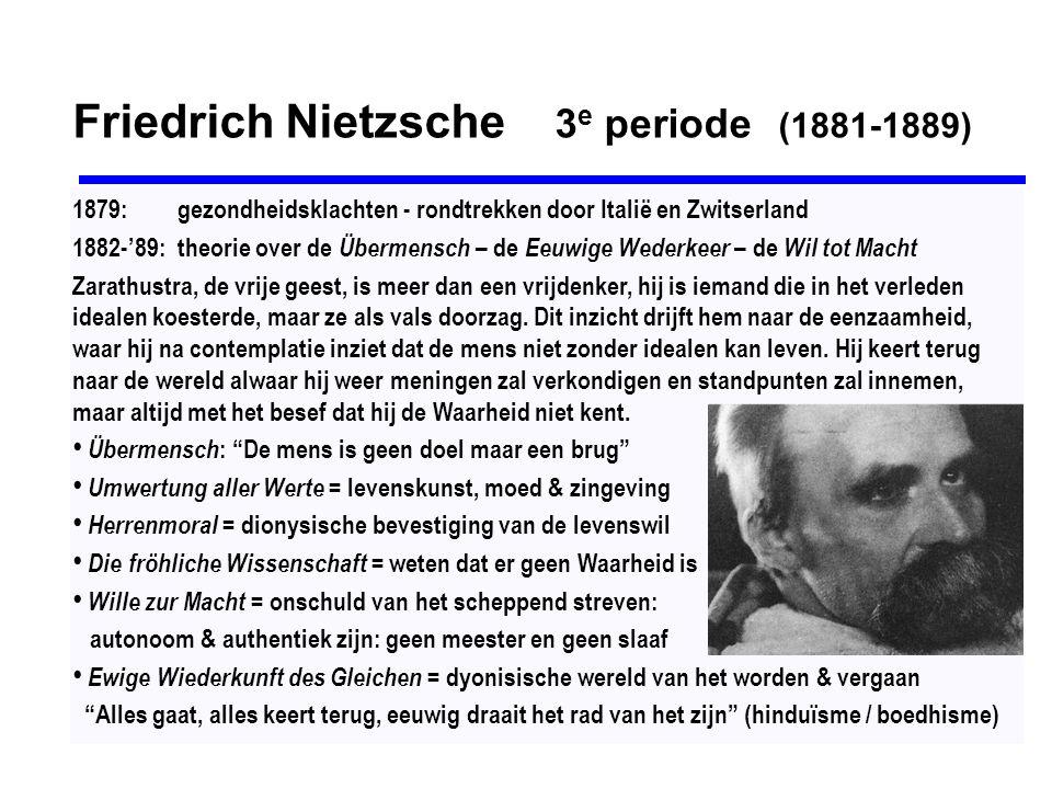 Friedrich Nietzsche 3 e periode (1881-1889) Amor Fati (heb je lot lief): acceptatie van het leven zonder fatalisme of ressentiment tragische wijsheid = alle pogingen van de mens om kennend, scheppend en waarde- gevend een plaats te veroveren in de wereld en de geschiedenis zijn gedoemd om te mislukken, maar hij moet ze toch ondernemen: gevaar lopen, risico nemen, jezelf overwinnen, JA! - zeggen tegen het leven zoals het is, zonder uitvluchten: [...] blijf de aarde trouw en gelooft niet degenen die u van bovenaardse verwachtingen spreken.