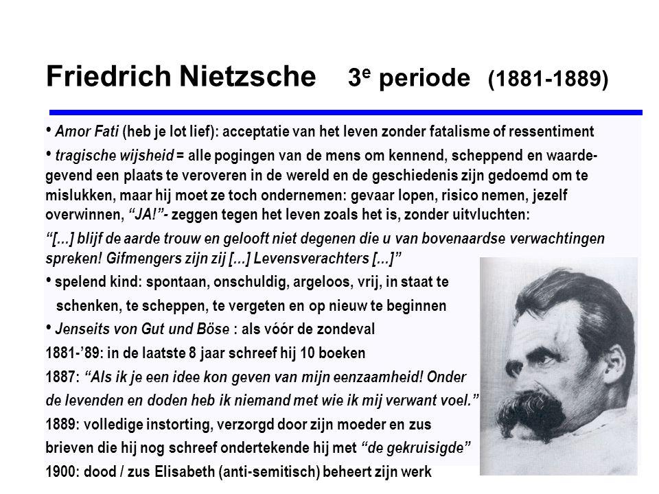 Friedrich Nietzsche 3 e periode (1881-1889) Amor Fati (heb je lot lief): acceptatie van het leven zonder fatalisme of ressentiment tragische wijsheid