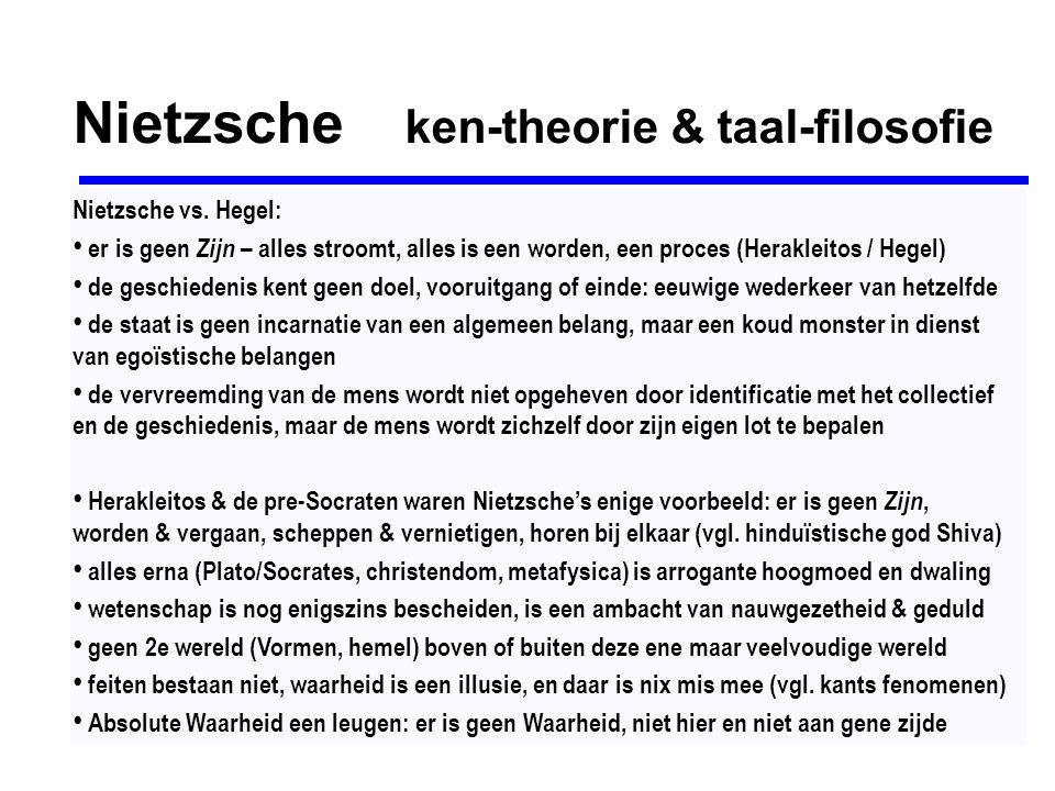 Nietzsche ken-theorie & taal-filosofie Nietzsche vs. Hegel: er is geen Zijn – alles stroomt, alles is een worden, een proces (Herakleitos / Hegel) de