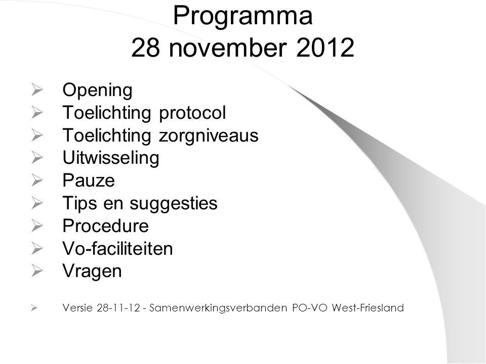 Programma 28 november 2012  Opening  Toelichting protocol  Toelichting zorgniveaus  Uitwisseling  Pauze  Tips en suggesties  Procedure  Vo-faciliteiten  Vragen  Versie 28-11-12 - Samenwerkingsverbanden PO-VO West-Friesland