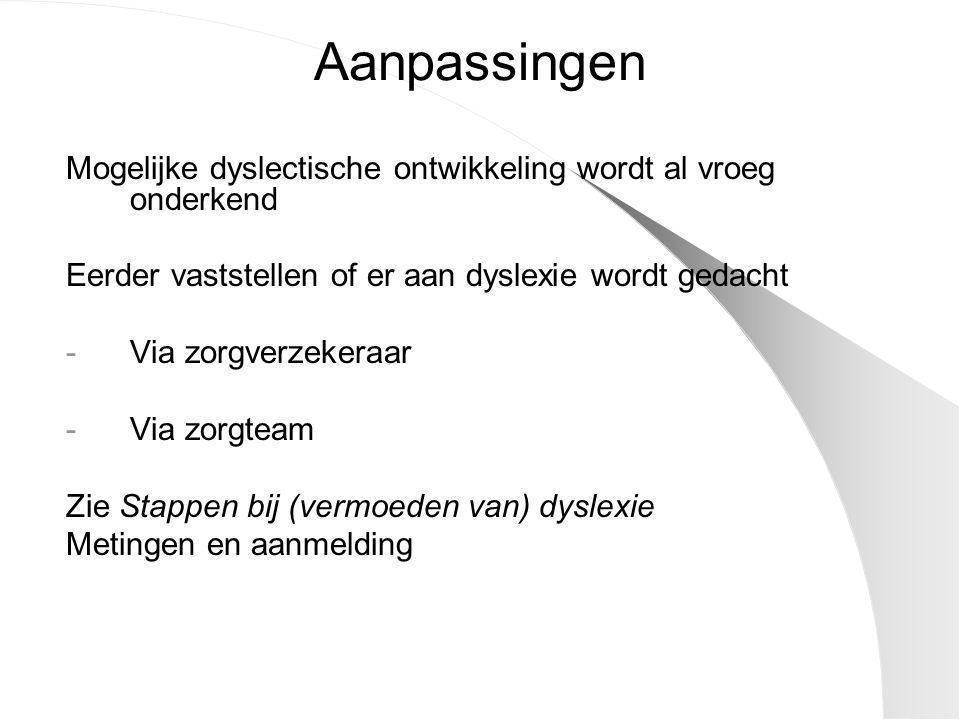 Aanpassingen Mogelijke dyslectische ontwikkeling wordt al vroeg onderkend Eerder vaststellen of er aan dyslexie wordt gedacht -Via zorgverzekeraar -Via zorgteam Zie Stappen bij (vermoeden van) dyslexie Metingen en aanmelding