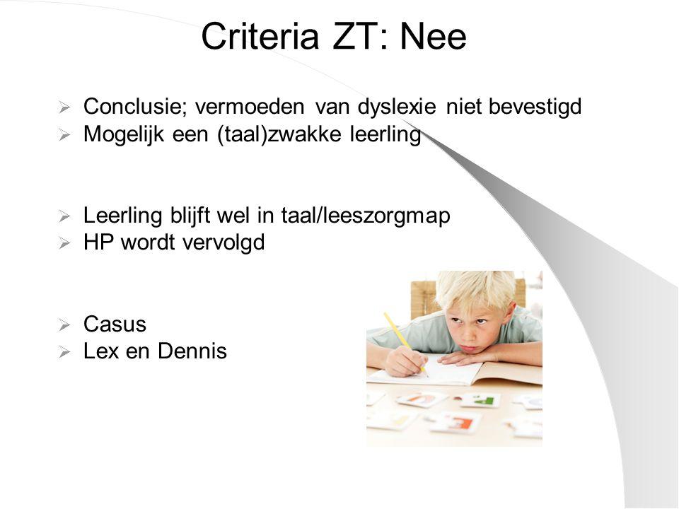 Criteria ZT: Nee  Conclusie; vermoeden van dyslexie niet bevestigd  Mogelijk een (taal)zwakke leerling  Leerling blijft wel in taal/leeszorgmap  H