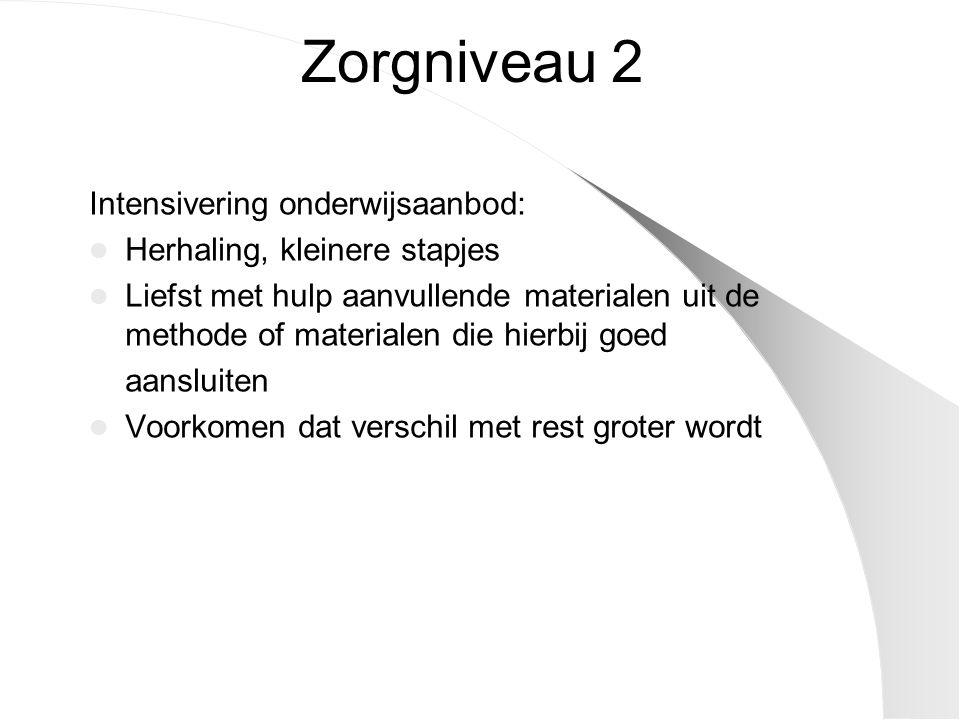 Zorgniveau 2 Intensivering onderwijsaanbod: Herhaling, kleinere stapjes Liefst met hulp aanvullende materialen uit de methode of materialen die hierbij goed aansluiten Voorkomen dat verschil met rest groter wordt