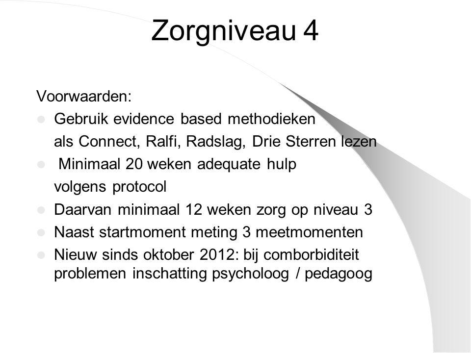 Zorgniveau 4 Voorwaarden: Gebruik evidence based methodieken als Connect, Ralfi, Radslag, Drie Sterren lezen Minimaal 20 weken adequate hulp volgens p