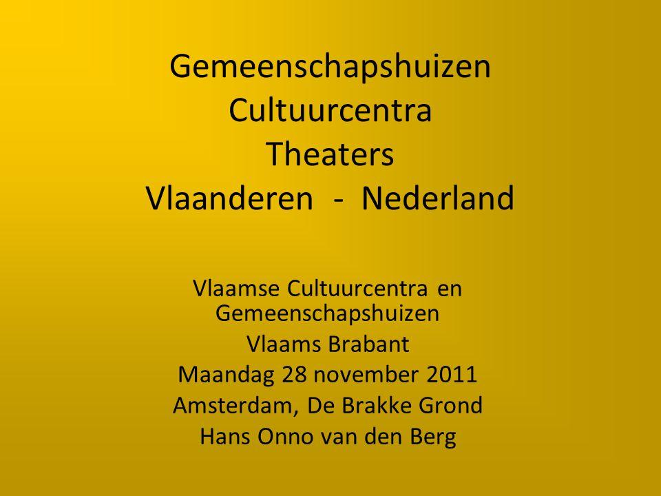 Gemeenschapshuizen Cultuurcentra Theaters Vlaanderen - Nederland Vlaamse Cultuurcentra en Gemeenschapshuizen Vlaams Brabant Maandag 28 november 2011 Amsterdam, De Brakke Grond Hans Onno van den Berg