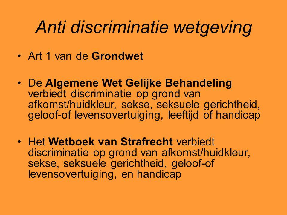 Anti discriminatie wetgeving Art 1 van de Grondwet De Algemene Wet Gelijke Behandeling verbiedt discriminatie op grond van afkomst/huidkleur, sekse, s