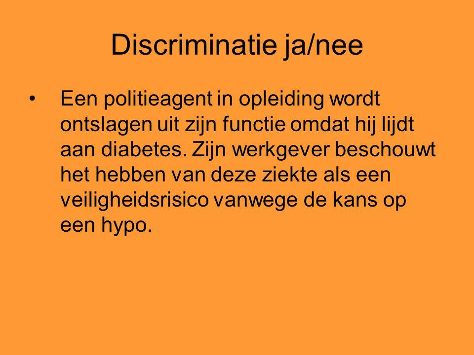 Discriminatie ja/nee Een politieagent in opleiding wordt ontslagen uit zijn functie omdat hij lijdt aan diabetes. Zijn werkgever beschouwt het hebben
