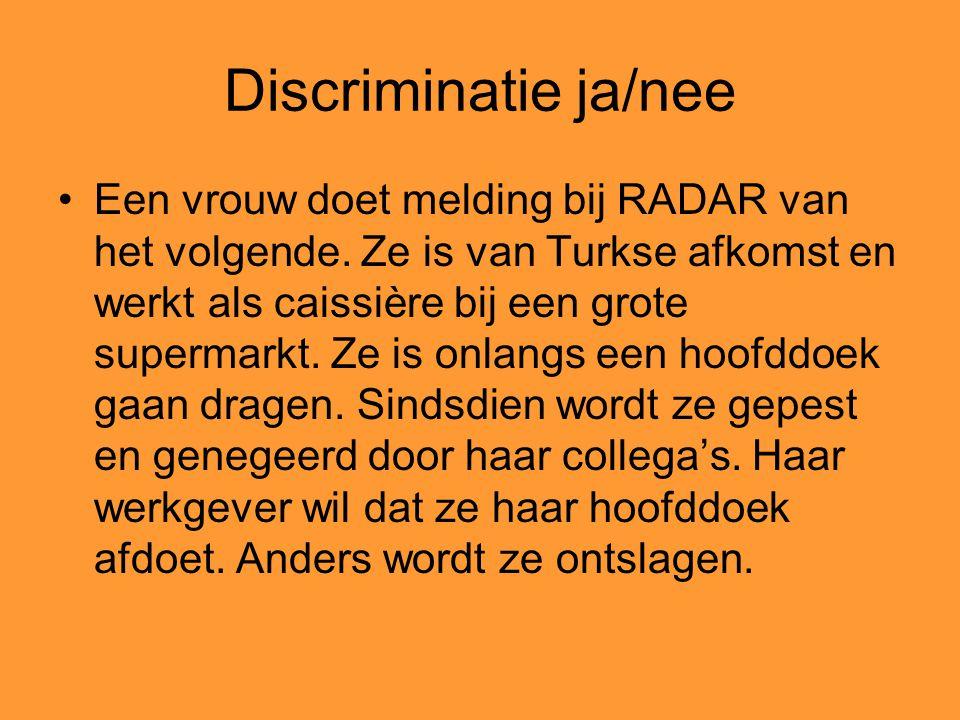 Discriminatie ja/nee Een vrouw doet melding bij RADAR van het volgende. Ze is van Turkse afkomst en werkt als caissière bij een grote supermarkt. Ze i