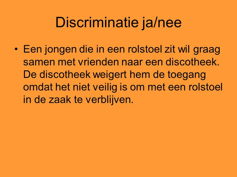 Discriminatie ja/nee Een jongen die in een rolstoel zit wil graag samen met vrienden naar een discotheek. De discotheek weigert hem de toegang omdat h