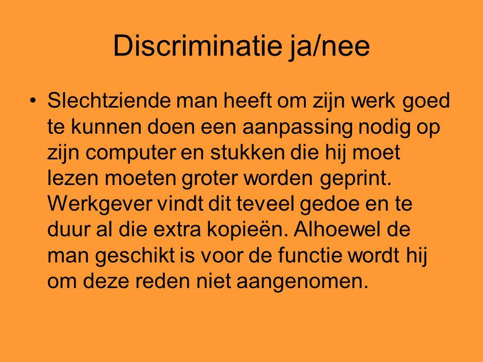 Discriminatie ja/nee Slechtziende man heeft om zijn werk goed te kunnen doen een aanpassing nodig op zijn computer en stukken die hij moet lezen moete