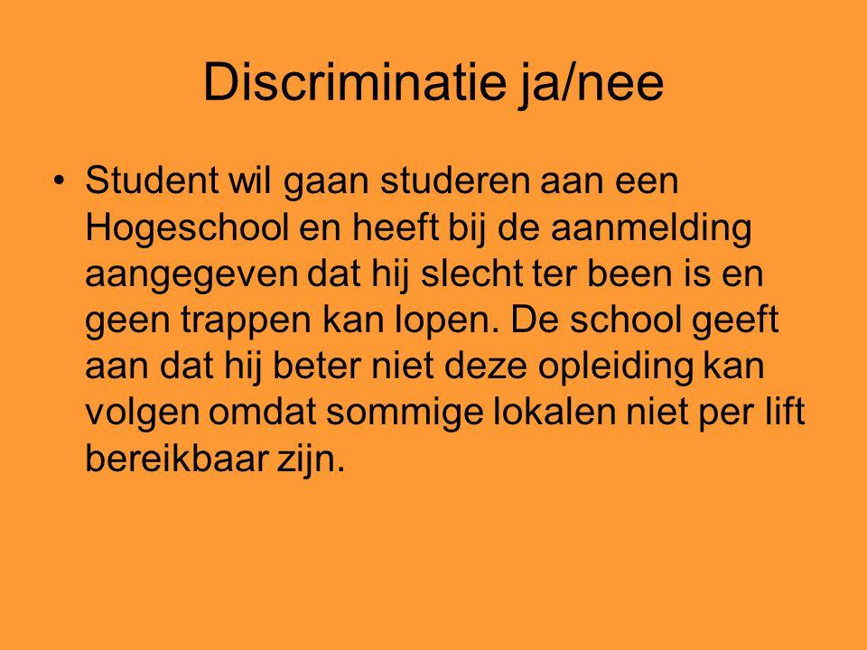 Discriminatie ja/nee Student wil gaan studeren aan een Hogeschool en heeft bij de aanmelding aangegeven dat hij slecht ter been is en geen trappen kan