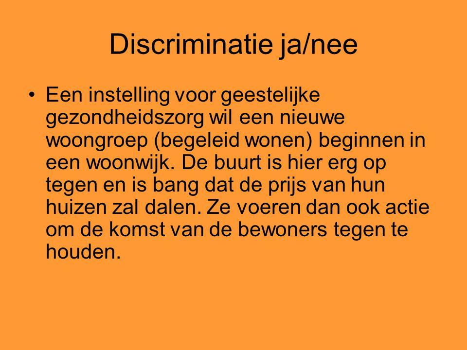 Discriminatie ja/nee Een instelling voor geestelijke gezondheidszorg wil een nieuwe woongroep (begeleid wonen) beginnen in een woonwijk. De buurt is h