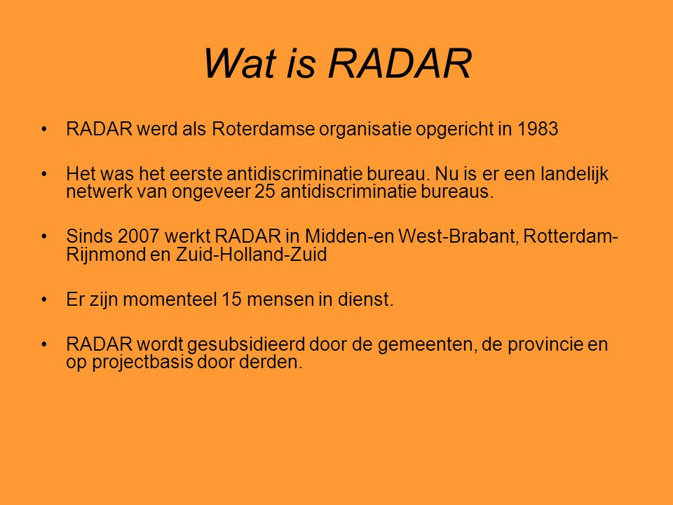 Wat doet RADAR De belangrijkste discriminatiegronden waar RADAR zich mee bezighoudt zijn afkomst/huidkleur, geloofs-en levensovertuiging, sekse, seksuele gerichtheid, leeftijd en handicap RADAR krijgt jaarlijks zo'n 600 advies- en informatieverzoeken Er worden elk jaar 750 meldingen en klachten van discriminatie gemeld.