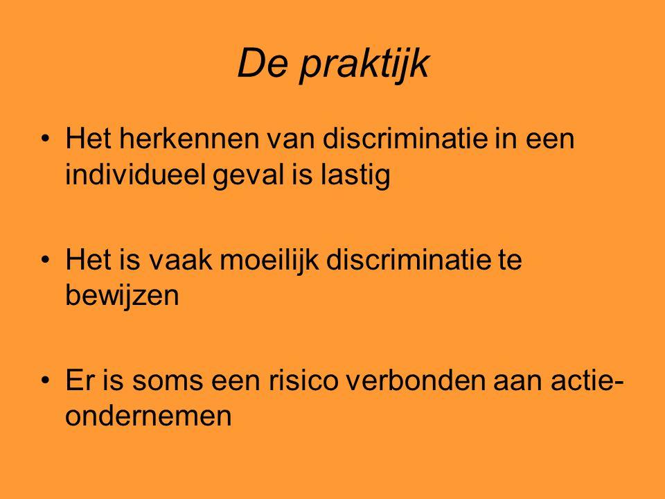 De praktijk Het herkennen van discriminatie in een individueel geval is lastig Het is vaak moeilijk discriminatie te bewijzen Er is soms een risico ve