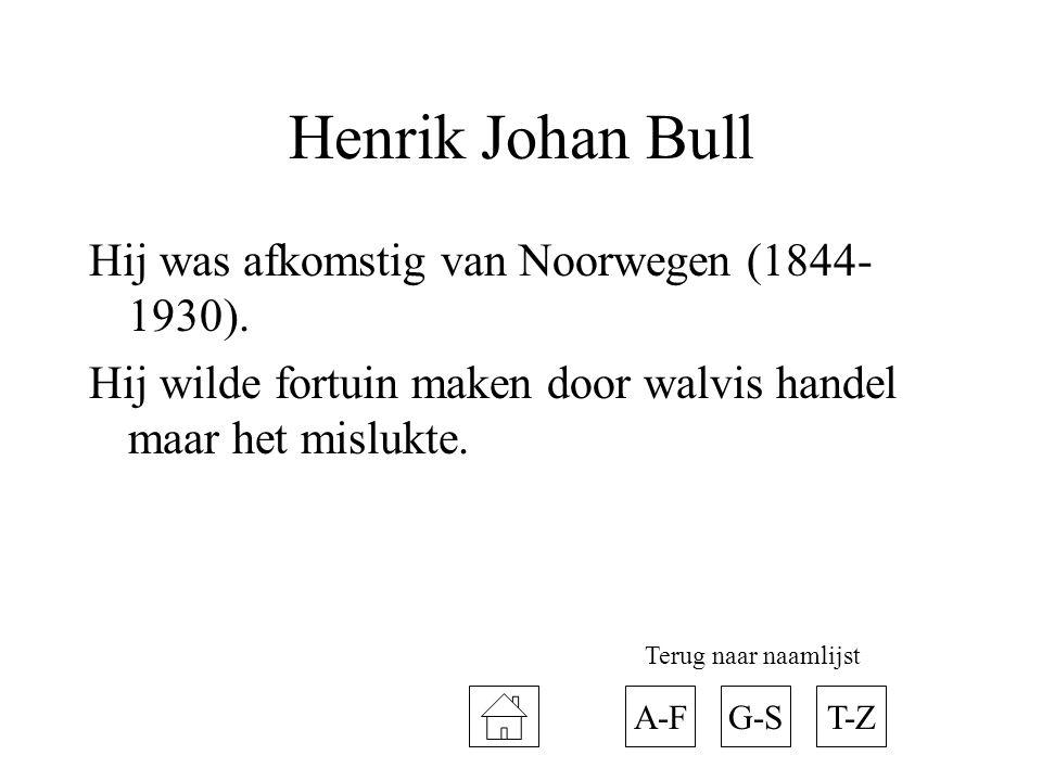Henrik Johan Bull Hij was afkomstig van Noorwegen (1844- 1930). Hij wilde fortuin maken door walvis handel maar het mislukte. A-FT-ZG-S Terug naar naa