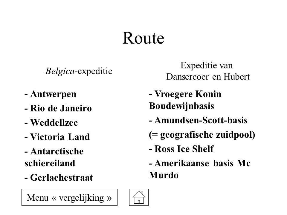 Route - Antwerpen - Rio de Janeiro - Weddellzee - Victoria Land - Antarctische schiereiland - Gerlachestraat - Vroegere Konin Boudewijnbasis - Amundsen-Scott-basis (= geografische zuidpool) - Ross Ice Shelf - Amerikaanse basis Mc Murdo Belgica-expeditie Expeditie van Dansercoer en Hubert Menu « vergelijking »