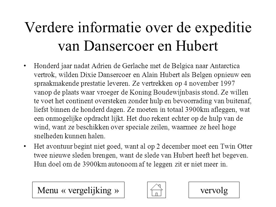 Verdere informatie over de expeditie van Dansercoer en Hubert Honderd jaar nadat Adrien de Gerlache met de Belgica naar Antarctica vertrok, wilden Dixie Dansercoer en Alain Hubert als Belgen opnieuw een spraakmakende prestatie leveren.