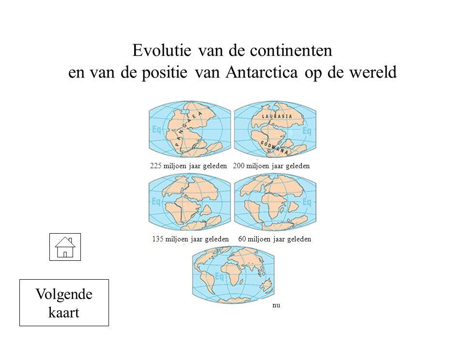 Evolutie van de continenten en van de positie van Antarctica op de wereld 225 miljoen jaar geleden200 miljoen jaar geleden 135 miljoen jaar geleden60 miljoen jaar geleden nu Volgende kaart