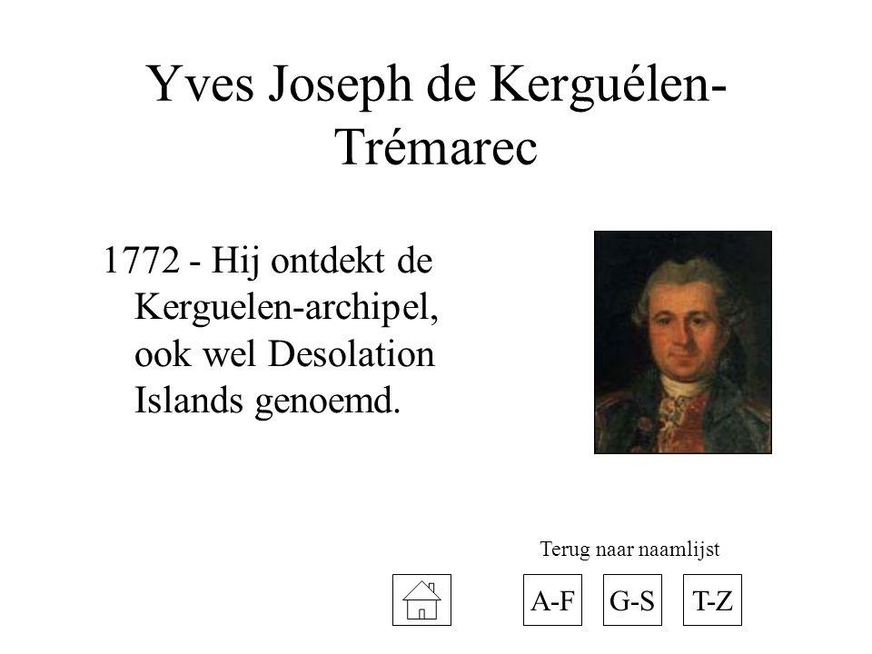 Yves Joseph de Kerguélen- Trémarec 1772 - Hij ontdekt de Kerguelen-archipel, ook wel Desolation Islands genoemd. A-FT-ZG-S Terug naar naamlijst