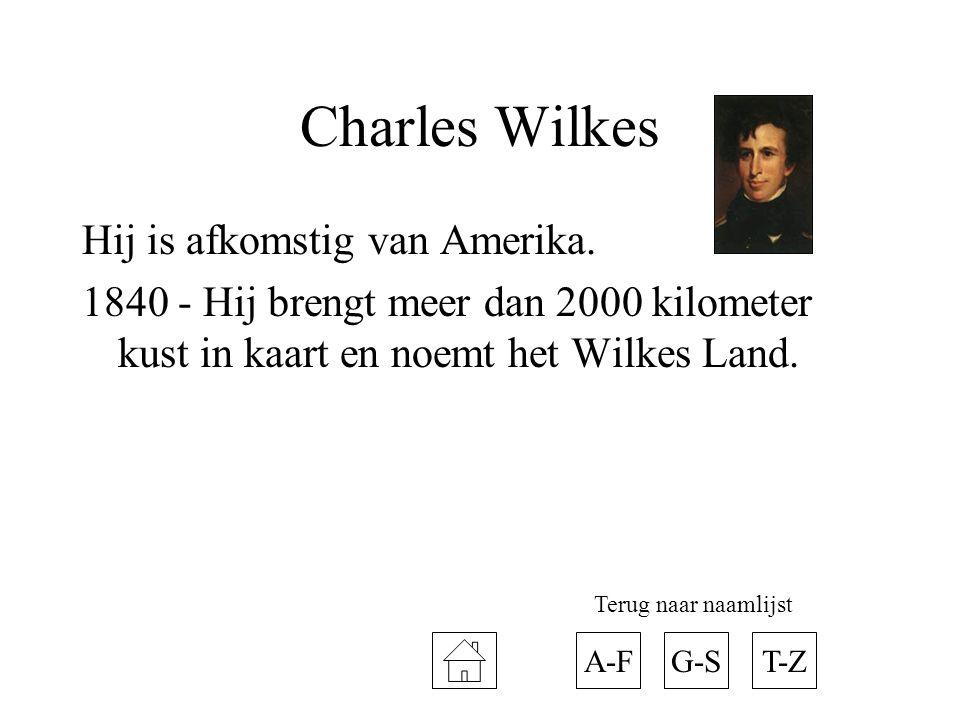 Charles Wilkes Hij is afkomstig van Amerika. 1840 - Hij brengt meer dan 2000 kilometer kust in kaart en noemt het Wilkes Land. A-FT-ZG-S Terug naar na