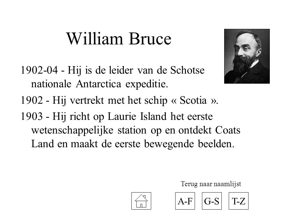 William Bruce 1902-04 - Hij is de leider van de Schotse nationale Antarctica expeditie. 1902 - Hij vertrekt met het schip « Scotia ». 1903 - Hij richt