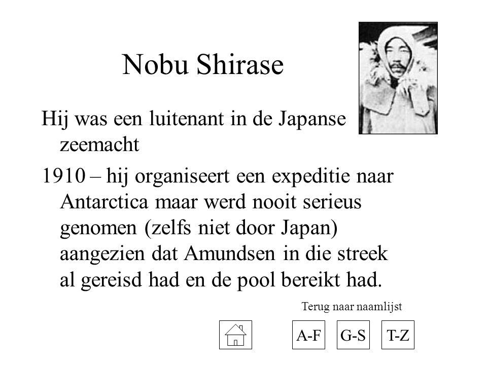Nobu Shirase Hij was een luitenant in de Japanse zeemacht 1910 – hij organiseert een expeditie naar Antarctica maar werd nooit serieus genomen (zelfs niet door Japan) aangezien dat Amundsen in die streek al gereisd had en de pool bereikt had.