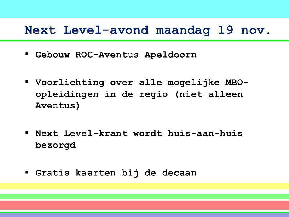 Next Level-avond maandag 19 nov.  Gebouw ROC-Aventus Apeldoorn  Voorlichting over alle mogelijke MBO- opleidingen in de regio (niet alleen Aventus)