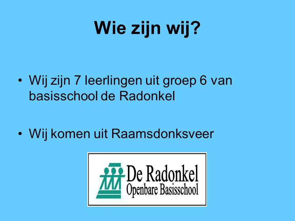 Wie zijn wij? Wij zijn 7 leerlingen uit groep 6 van basisschool de Radonkel Wij komen uit Raamsdonksveer