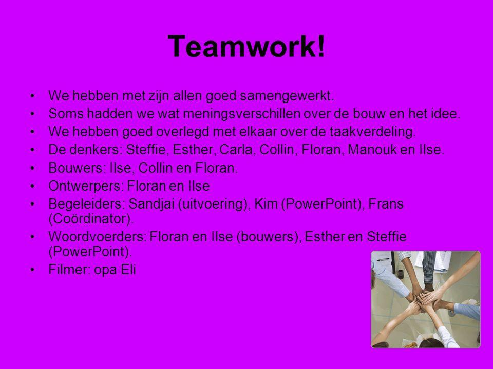 Teamwork! We hebben met zijn allen goed samengewerkt. Soms hadden we wat meningsverschillen over de bouw en het idee. We hebben goed overlegd met elka