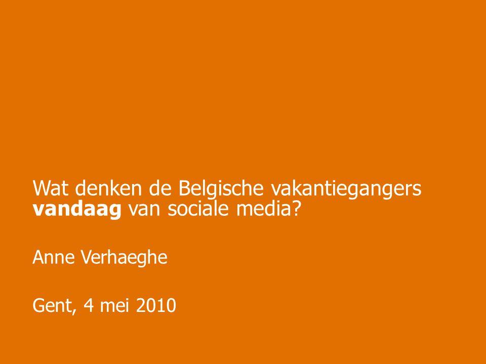 Gent, 4 mei 2010 Wat denken de Belgische vakantiegangers vandaag van sociale media Anne Verhaeghe