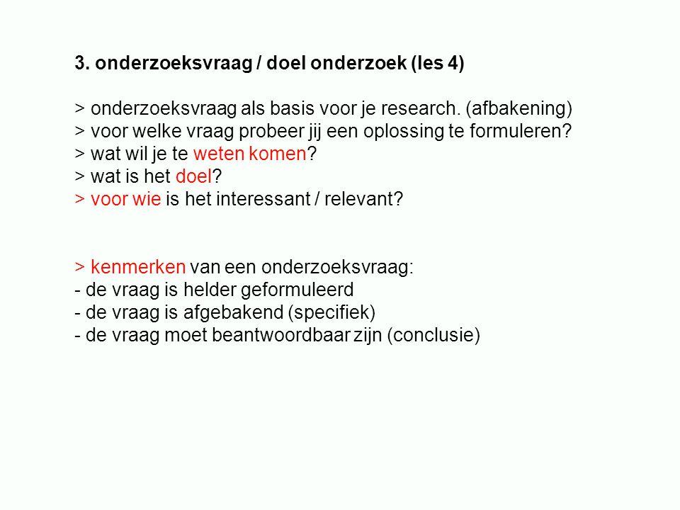 3. onderzoeksvraag / doel onderzoek (les 4) > onderzoeksvraag als basis voor je research. (afbakening) > voor welke vraag probeer jij een oplossing te