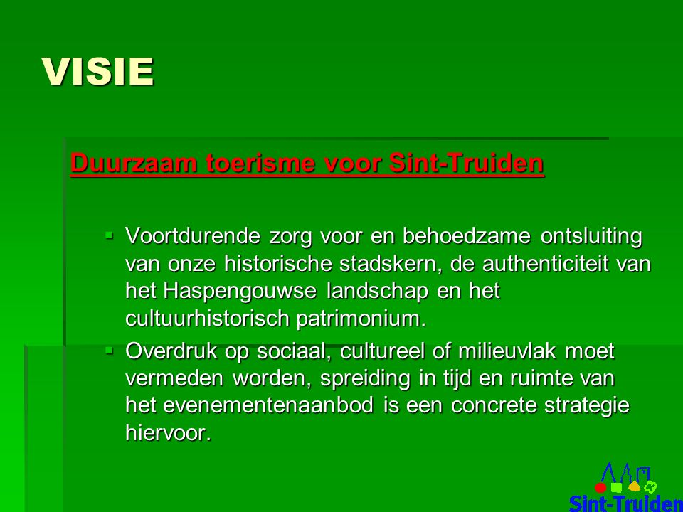VISIE Duurzaam toerisme voor Sint-Truiden  Voortdurende zorg voor en behoedzame ontsluiting van onze historische stadskern, de authenticiteit van het Haspengouwse landschap en het cultuurhistorisch patrimonium.