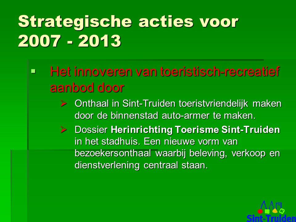 Strategische acties voor 2007 - 2013  Het innoveren van toeristisch-recreatief aanbod door  Onthaal in Sint-Truiden toeristvriendelijk maken door de binnenstad auto-armer te maken.