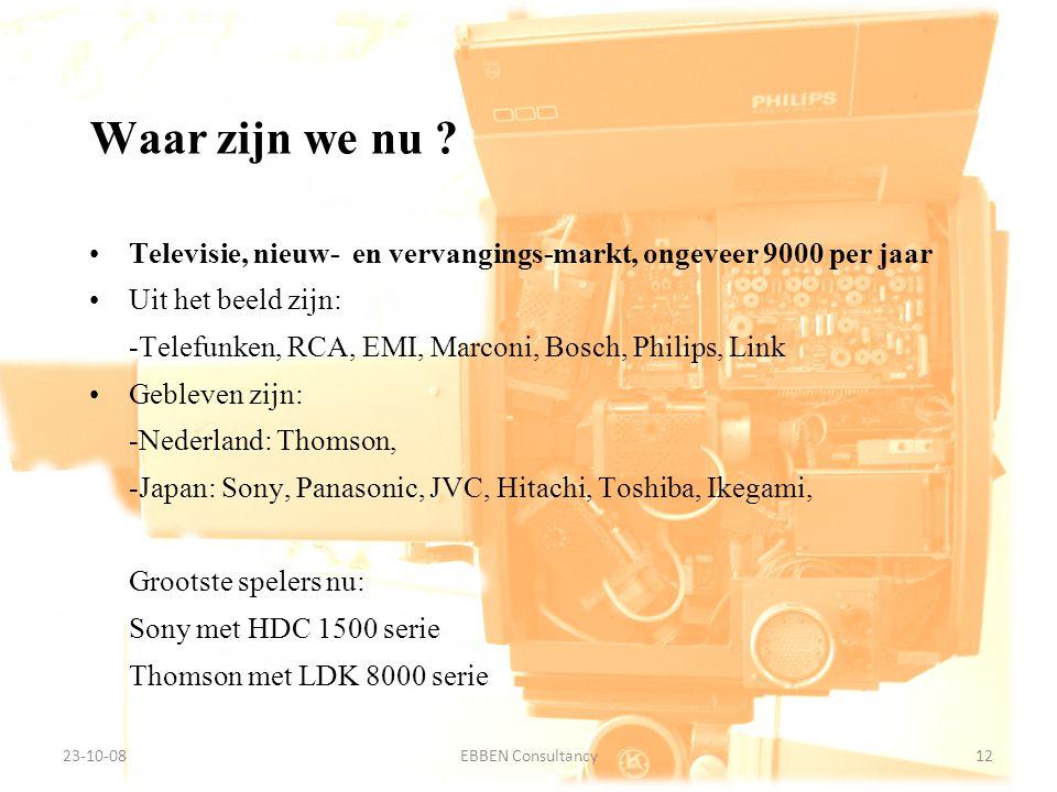 9-7-2014EBBEN Consultancy12 23-10-0812EBBEN Consultancy Televisie, nieuw- en vervangings-markt, ongeveer 9000 per jaar Uit het beeld zijn: -Telefunken, RCA, EMI, Marconi, Bosch, Philips, Link Gebleven zijn: -Nederland: Thomson, -Japan: Sony, Panasonic, JVC, Hitachi, Toshiba, Ikegami, Grootste spelers nu: Sony met HDC 1500 serie Thomson met LDK 8000 serie Waar zijn we nu ?