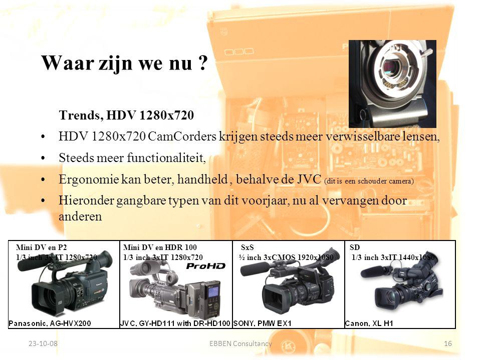 9-7-2014EBBEN Consultancy16 23-10-0816EBBEN Consultancy Trends, HDV 1280x720 HDV 1280x720 CamCorders krijgen steeds meer verwisselbare lensen, Steeds meer functionaliteit, Ergonomie kan beter, handheld, behalve de JVC (dit is een schouder camera) Hieronder gangbare typen van dit voorjaar, nu al vervangen door anderen Waar zijn we nu .