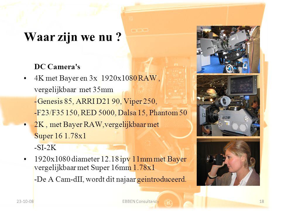 9-7-2014EBBEN Consultancy18 23-10-0818EBBEN Consultancy DC Camera s 4K met Bayer en 3x 1920x1080 RAW, vergelijkbaar met 35mm -Genesis 85, ARRI D21 90, Viper 250, -F23/F35 150, RED 5000, Dalsa 15, Phantom 50 2K, met Bayer RAW,vergelijkbaar met Super 16 1.78x1 -SI-2K 1920x1080 diameter 12.18 ipv 11mm met Bayer vergelijkbaar met Super 16mm 1.78x1 -De A Cam-dII, wordt dit najaar geintroduceerd.