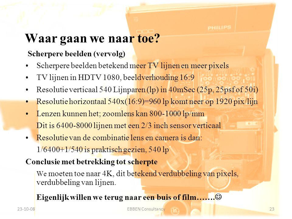 9-7-2014EBBEN Consultancy23 23-10-0823EBBEN Consultancy Scherpere beelden (vervolg) Scherpere beelden betekend meer TV lijnen en meer pixels TV lijnen in HDTV 1080, beeldverhouding 16:9 Resolutie verticaal 540 Lijnparen (lp) in 40mSec (25p, 25psf of 50i) Resolutie horizontaal 540x(16:9)=960 lp komt neer op 1920 pix/lijn Lenzen kunnen het; zoomlens kan 800-1000 lp/mm Dit is 6400-8000 lijnen met een 2/3 inch sensor verticaal Resolutie van de combinatie lens en camera is dan: 1/6400+1/540 is praktisch gezien, 540 lp Conclusie met betrekking tot scherpte We moeten toe naar 4K, dit betekend verdubbeling van pixels, verdubbeling van lijnen.