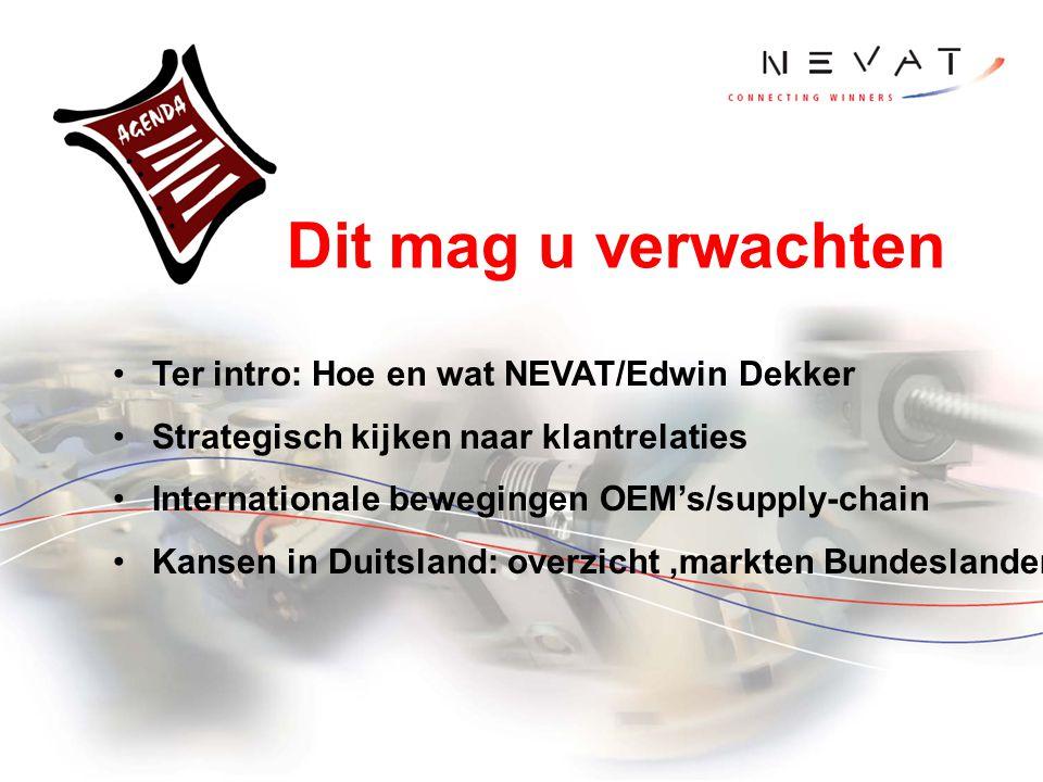 Ter intro: Hoe en wat NEVAT/Edwin Dekker Strategisch kijken naar klantrelaties Internationale bewegingen OEM's/supply-chain Kansen in Duitsland: overz