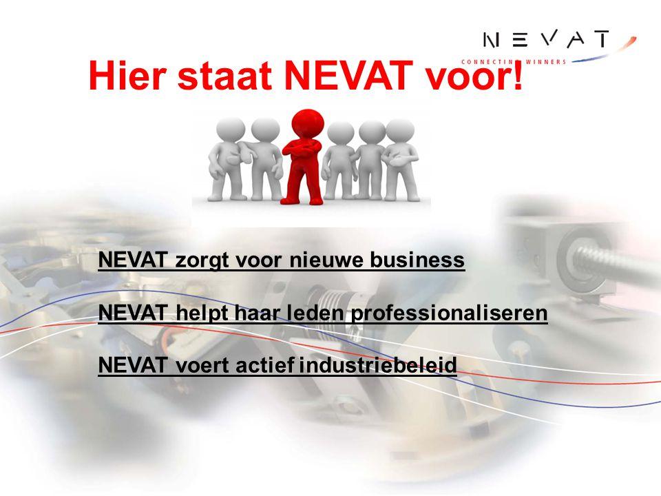 Hier staat NEVAT voor! NEVAT zorgt voor nieuwe business NEVAT helpt haar leden professionaliseren NEVAT voert actief industriebeleid