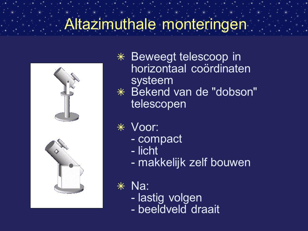 Altazimuthale monteringen ✴ Beweegt telescoop in horizontaal coördinaten systeem ✴ Bekend van de dobson telescopen ✴ Voor: - compact - licht - makkelijk zelf bouwen ✴ Na: - lastig volgen - beeldveld draait