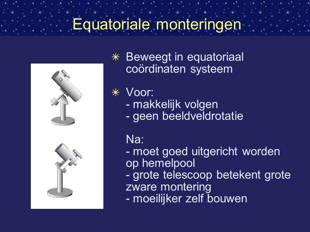 Equatoriale monteringen ✴ Beweegt in equatoriaal coördinaten systeem ✴ Voor: - makkelijk volgen - geen beeldveldrotatie Na: - moet goed uitgericht worden op hemelpool - grote telescoop betekent grote zware montering - moeilijker zelf bouwen