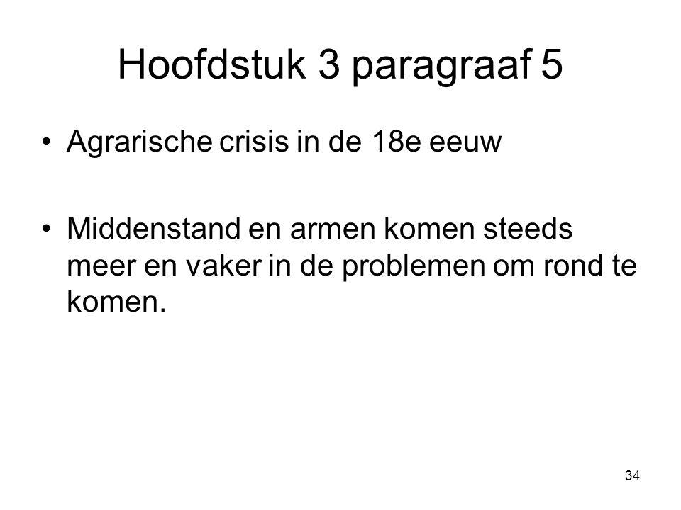 Hoofdstuk 3 paragraaf 5 Agrarische crisis in de 18e eeuw Middenstand en armen komen steeds meer en vaker in de problemen om rond te komen. 34