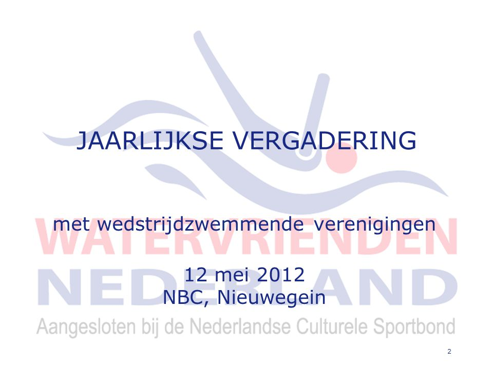 2 JAARLIJKSE VERGADERING met wedstrijdzwemmende verenigingen 12 mei 2012 NBC, Nieuwegein